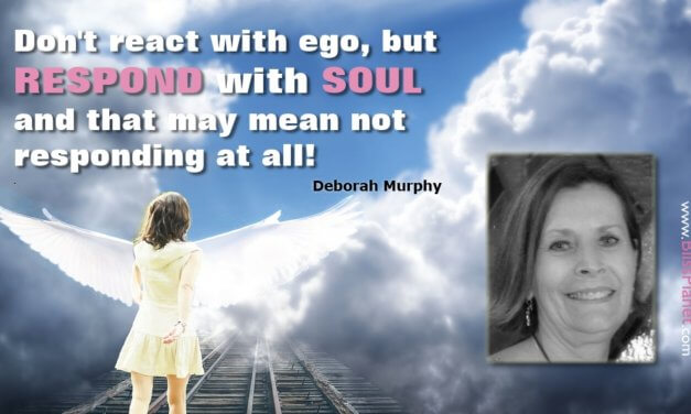 Don't react with ego, but respond with soul